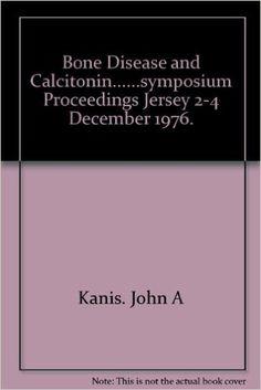Bone Disease and Calcitonin......symposium Proceedings Jersey 2-4 December 1976.: Amazon.co.uk: Kanis. John A: Books