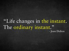 """Life changes in the instant. The ordinary instant."" - Joan Didion"