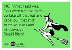 Free and Funny Halloween Ecard: NO! What I said was, You were a stupid bitch. So take off that hat and cape, pull that stick outta your ass and sit down, ya Stupid Bitch! Create and send your own custom Halloween ecard. Karma Quotes, Fact Quotes, Quotes To Live By, Funny Quotes, Life Quotes, Funny Memes, Hilarious, Make You Smile, Are You Happy