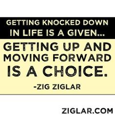 """Getting knocked down in life is a given...Getting up and moving forward is a choice.""  -Zig Ziglar"