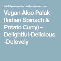 Vegan Aloo Palak (Indian Spinach & Potato Curry) – Delightful-Delicious-Delovely