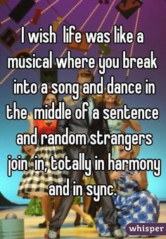 """""""I wish life was like a musical where you break into a song and dance in the…"""
