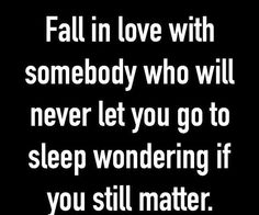 FALL IN LOVE WITH SOMEBODY WHO WILL NEVER LET YOU GO TO SLEEP WONDERING IF YOU STILL MATTER.