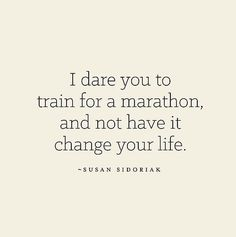 I dare you to train for a marathon and not have it change your life.