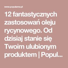 12 fantastycznych zastosowań oleju rycynowego. Od dzisiaj stanie się Twoim ulubionym produktem | Popularne.pl Good Advice, Healthy Tips, Good To Know, How To Plan, How To Make, Health And Beauty, Helpful Hints, Meal Planning, Life Hacks