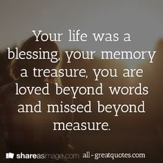 Your life was a blessing, your memory a treasure, you are loved beyond words and missed beyond measure--(this is a great site for quotes on any subject--great for card makers)