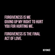 Forgiveness is me giving up my right to hurt you for hurting me. Forgiveness is the final act of love. – Beyoncé thedailyquotes.com