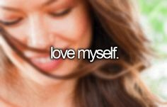 -love myself.    took awhile, but I've finally come to accept myself for who I am. Flaws and all.