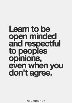 Learn to be open minded and respectful to people's opinions, even when you don't agree.