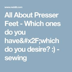 All About Presser Feet - Which ones do you have/which do you desire? :) - sewing