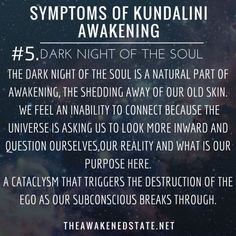 theawakenedstate:  Symptoms of Kundalini Awakening #4. Dark Night of the Soul   The Dark night of the Soul is a natural part of awakening, it is the shedding away of our old skin. It's the ripping apart of the old soul to be reborn into the New evolved consciousness. There appears to be more chaos that enters into your life as the old you encounters the resistance of Letting go. A desire to hold onto the old you, building a resistance of Letting go which causes more and more entropy within…