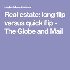 Real estate: long flip versus quick flip - The Globe and Mail