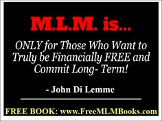 """""""M.L.M. is ONLY for those who want to be financially free and commit long-term!"""" - John Di Lemme"""