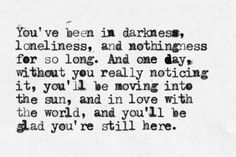 """""""You've been in darkness, loneliness, and nothingness for so long. And one day, without you really noticing it, you'll be moving into the sun, and in love with the world, and you'll be glad you're still here.""""     I'm so deeply grateful that things have started to feel this way again."""