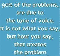 90% Of The Problems Are Due To The Tone Of Voice. It Is Not What You Say, But How You Say, That Creates The Problem