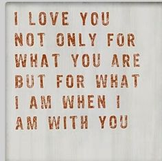 I love you for what I am with you