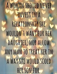 A woman should never invest in a relationship she wouldn't want for her daughter, nor allow any man to treat her in a way she would scold her son for.