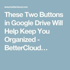 These Two Buttons in Google Drive Will Help Keep You Organized - BetterCloud…