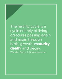 The fertility cycle is a cycle entirely of living creatures passing again and again through birth, growth, maturity, death, and decay. Fertility Cycle, Maturity Quotes, Decay, Quote Of The Day, Birth, Cycling, Life Quotes, Creatures, Inspirational Quotes