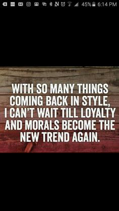 With so many things coming back in style, I can't wait till loyalty and morals become the new trend again.