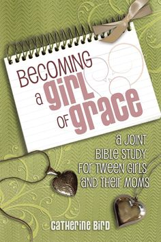 Becoming a Girl of Grace : A Joint Bible Study for Tween Girls and Their Moms