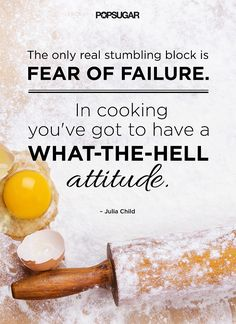 The only real stumbling block is fear of failure. In cooking you've got to have a what-the-hell attitude. - Julia Child