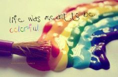 """""""Life was meant to be colourful"""""""