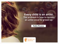 """In the words of artist Pablo Picasso, '""""Every child is an artist. The problem is how to remain an artist once he grows up."""""""