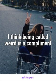 Yaaaas!!! Every time someone at school calls me weird or crazy I say thank you!