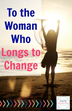 To the Woman Who Longs to Change- If you want to change, but wonder if lasting change is truly possible for you, this is a must read!