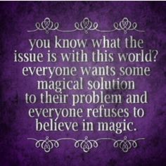 You know what the issue is with this world? Everyone wants some magical solution to their problem & everyone refuses to believe in magic.