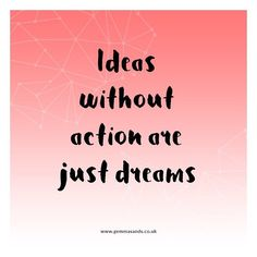 Ideas without action are just dreams.  I'm a total ideas person. Honestly I have notebooks full of them. But here's the thing - if you want your ideas to become your reality you have to take ACTION.  No more excuses No more procrastinating No more 'I'm not good enough' or 'I don't know what to do' No more waiting for the right time (you'll be waiting forever) No more worrying about what people will think No more planning out every tiny detail (excessive planning is procrastination in…