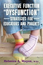 """Executive Function """"Dysfunction"""" - Strategies for Educators and Parents by Rebecca Moyes, teacher, advocate, and parent.  Provide straightforward , sensible examples to assist educators and parents alike. ($17.50 in paperback)"""