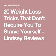20 Weight Loss Tricks That Don't Require You To Starve Yourself - Lindsey Reviews