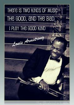 """There are two kinds of music,"" Louis Armstrong once said. ""The good and the bad kind. I play the good kind."""