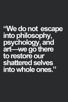 We do not escape into philosophy, psychology, and art-we go there to restore our shattered selves into whole ones.
