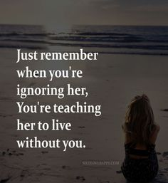 Just remember when you're ignoring her, You're teaching her to live without you. ~unknown