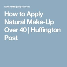 How to Apply Natural Make-Up Over 40 | Huffington Post