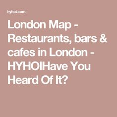 London Map - Restaurants, bars & cafes in London - HYHOIHave You Heard Of It?