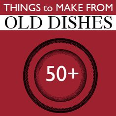 50+ Things to Make From Old Dishes —lots of great ideas and some would make fun gift ideas for friends, new neighbors, Mother's Day, etc.