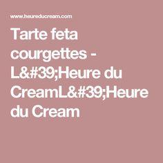 Tarte feta courgettes - L'Heure du CreamL'Heure du Cream