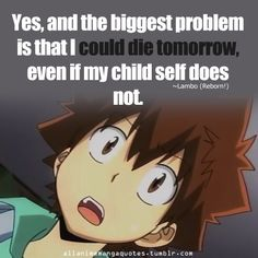 Yes, and the biggest problem is that I could die tomorrow, even if my child self does not. ~Lambo (Kateikyoushi Hitman Reborn!)