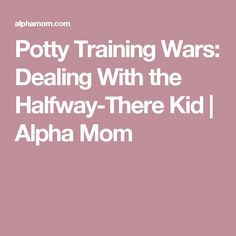 Potty Training Wars: Dealing With the Halfway-There Kid | Alpha Mom