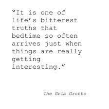 """""""It is one of life's bitterest truths that bedtime so often arrives just when things are really getting interesting."""" - Lemony Snicket"""