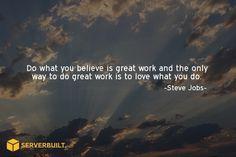Do what you believe is great work and the only way to do great work it to love what you do. #serverbuilt