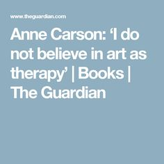 Anne Carson: 'I do not believe in art as therapy' | Books | The Guardian