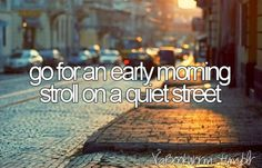 Go for an early morning stroll on a quiet street.