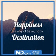 """MD.com Quote of the Day for February 16, 2016: """"Happiness is a way of travel, not a destination."""" Find the original post at our Facebook page at: https://www.facebook.com/mddotcom/photos/a.700738606618698.1073741826.607041739321719/1320785501280669/?type=3&theater"""