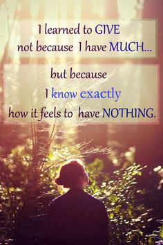 I learned to give not because I have much... But because I know exactly how it feels to have nothing. #quotes #gratitude