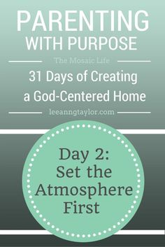 Parenting With Purpose: Creating a God-Centered Home - Day 2 - Set the Atmosphere First #Christian
